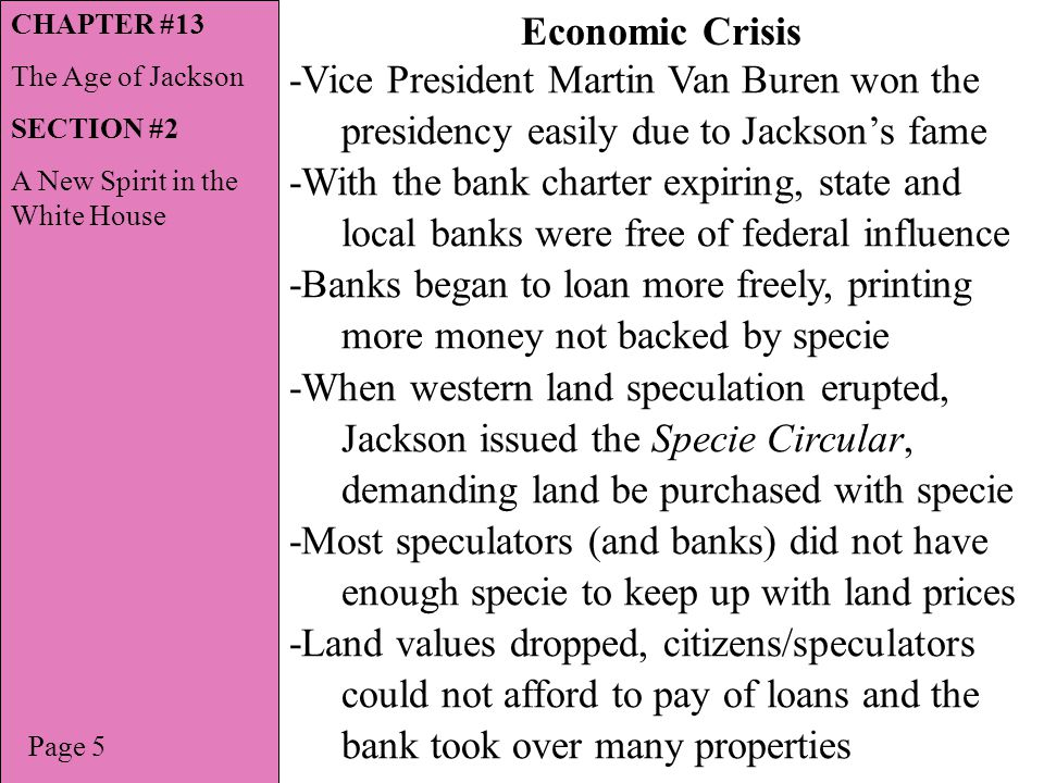 Page 7 Economic Crisis Explained CHAPTER #13 The Age of Jackson SECTION #2 A New Spirit in the White House No National Bank No money loaned to state banks State banks short on money to loan No money loaned to local banks State & local banks print their own money Loan to speculators Speculators buy large amounts of land Supply & demand, land prices go up Prospect of profits, more land is purchased High land prices, too much paper money Jackson issues Specie Circular Not enough gold No land purchase, prices drop No money being made on speculation Farmers, merchants & speculators cannot pay back loans Land taken from citizens & speculators State & local banks lose money Banks must sell land at lower price to recover their losses State & local banks begin to fail Less banks, less loans, less economic growth No National Bank No money loaned to state banks State banks short on money to loan No money loaned to local banks State & local banks print their own money Loan to speculators Speculators buy large amounts of land Supply & demand, land prices go up High land prices, too much paper money Jackson issues Specie Circular Not enough gold No land purchase, prices drop No money being made on speculation Farmers, merchants & speculators cannot pay back loans Land taken from citizens & speculators State & local banks lose money Banks must sell land at lower price to recover their losses State & local banks begin to fail Less banks, less loans, less economic growth