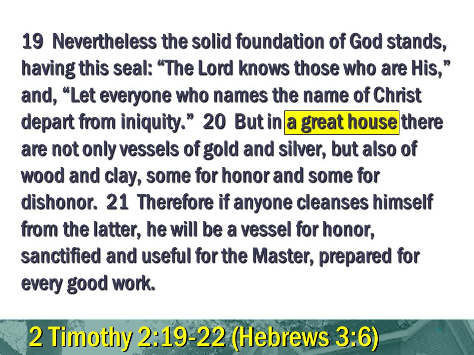 10 19 Nevertheless the solid foundation of God stands, having this seal: The Lord knows those who are His, and, Let everyone who names the name of Christ depart from iniquity.