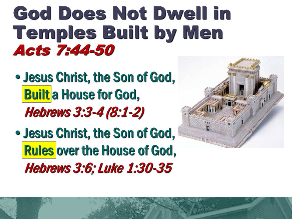 5 God Does Not Dwell in Temples Built by Men Acts 7:44-50 Jesus Christ, the Son of God, Built a House for God, Hebrews 3:3-4 (8:1-2) Jesus Christ, the Son of God, Rules over the House of God, Hebrews 3:6; Luke 1:30-35