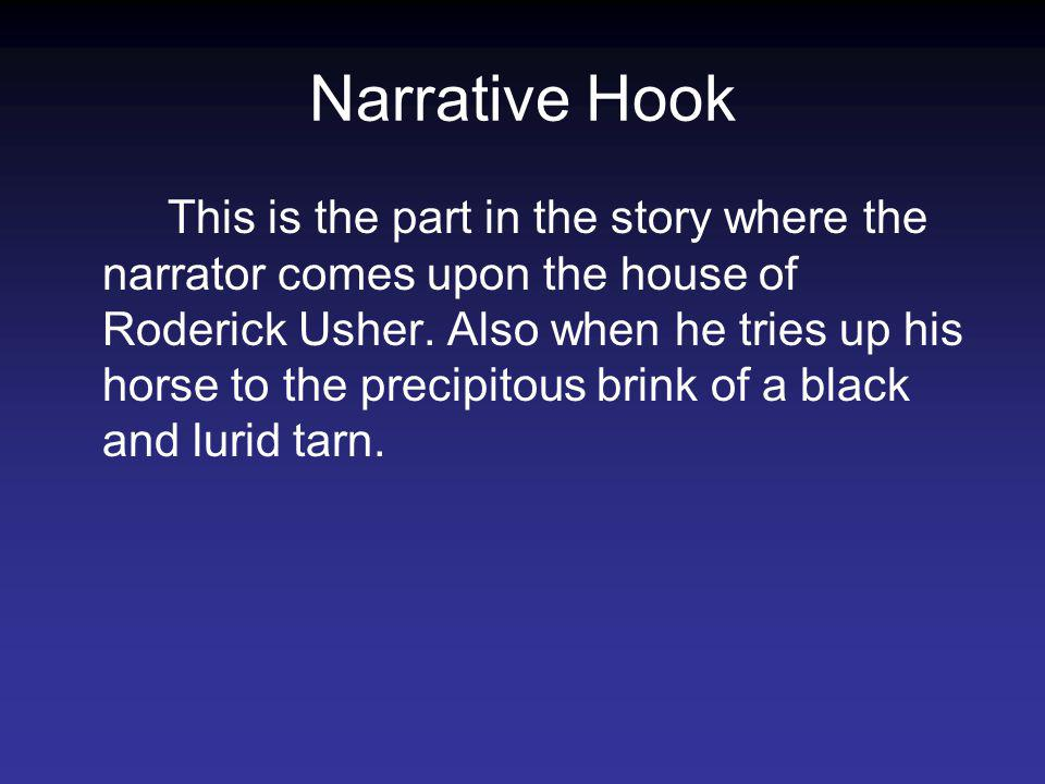 Narrative Hook This is the part in the story where the narrator comes upon the house of Roderick Usher. Also when he tries up his horse to the precipi