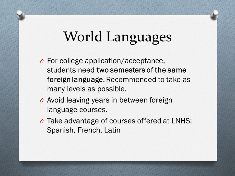 World Languages O For college application/acceptance, students need two semesters of the same foreign language. Recommended to take as many levels as