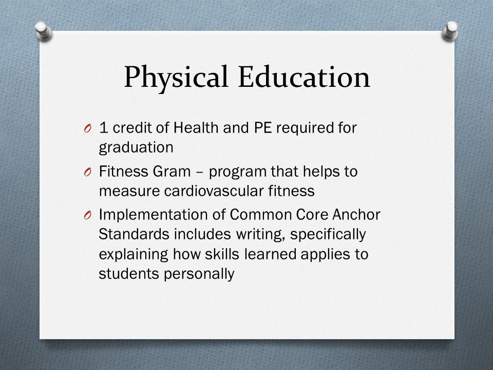 Physical Education O 1 credit of Health and PE required for graduation O Fitness Gram – program that helps to measure cardiovascular fitness O Impleme