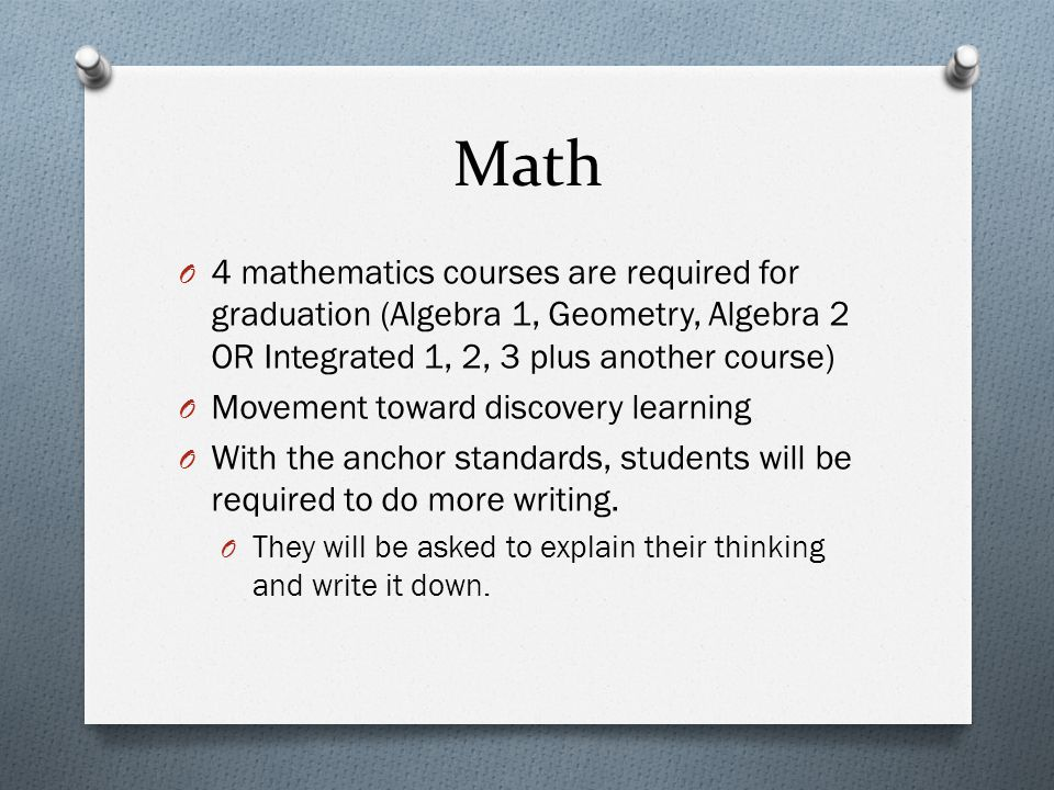 Math O 4 mathematics courses are required for graduation (Algebra 1, Geometry, Algebra 2 OR Integrated 1, 2, 3 plus another course) O Movement toward