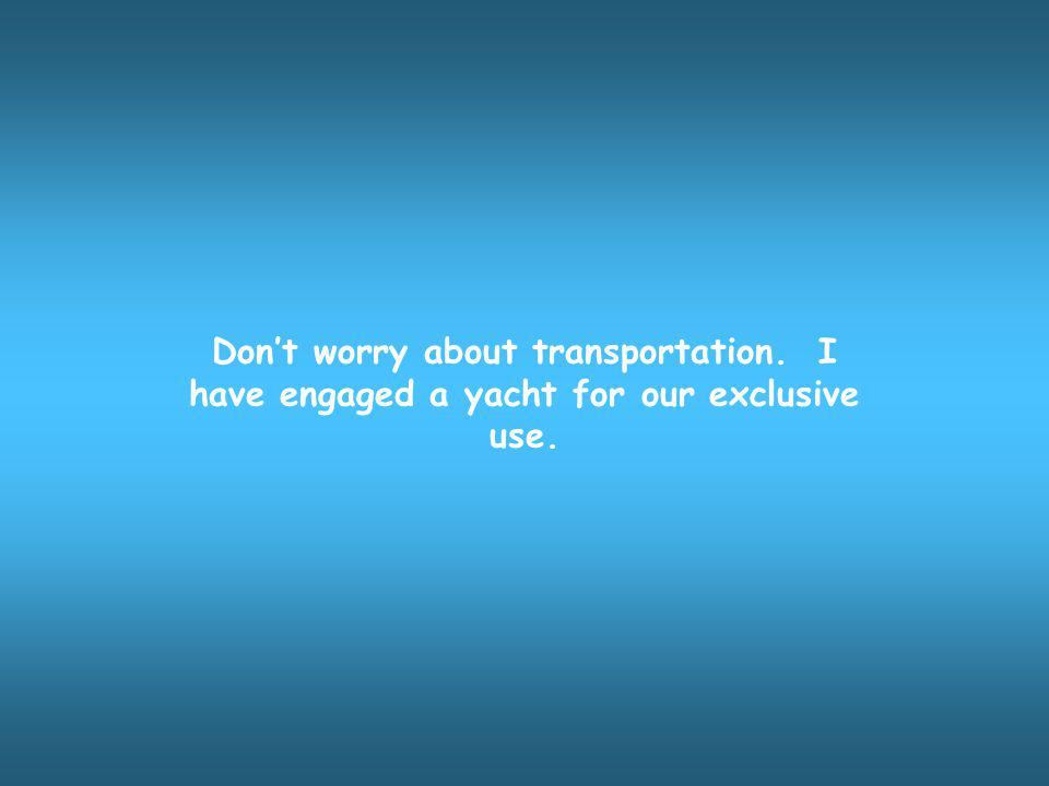 Dont worry about transportation. I have engaged a yacht for our exclusive use.