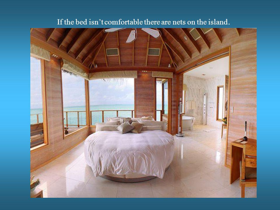 If the bed isnt comfortable there are nets on the island.