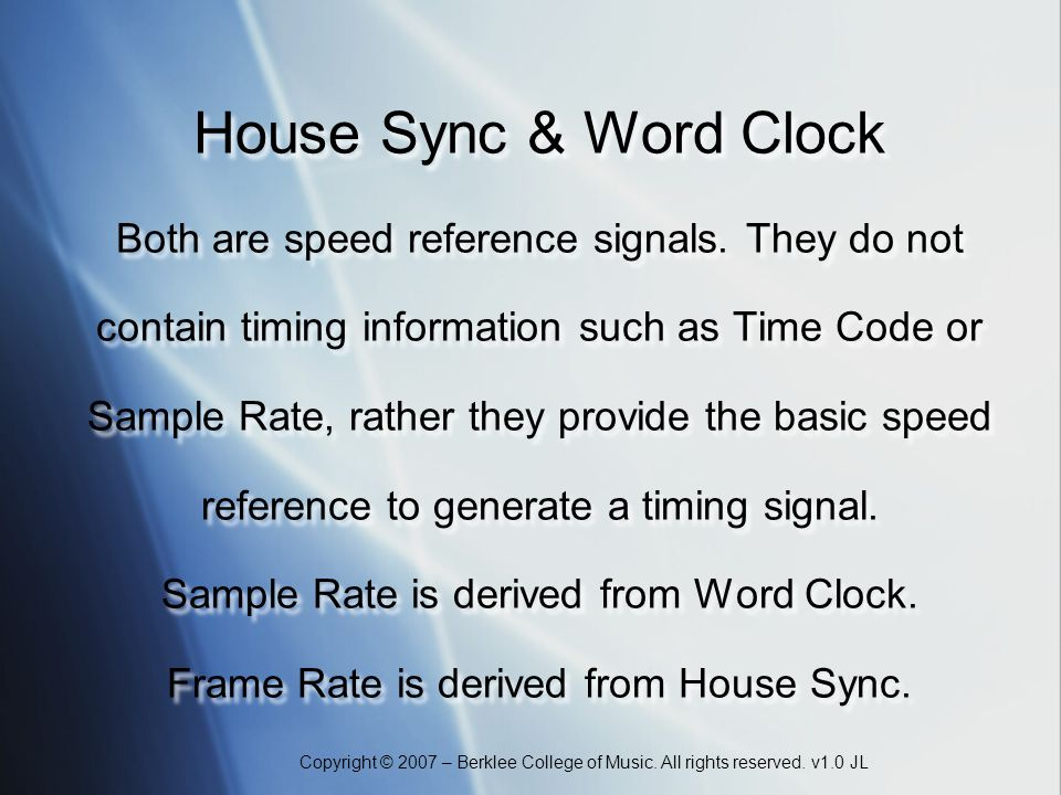 Copyright © 2007 – Berklee College of Music. All rights reserved. v1.0 JL House Sync & Word Clock Both are speed reference signals. They do not contai