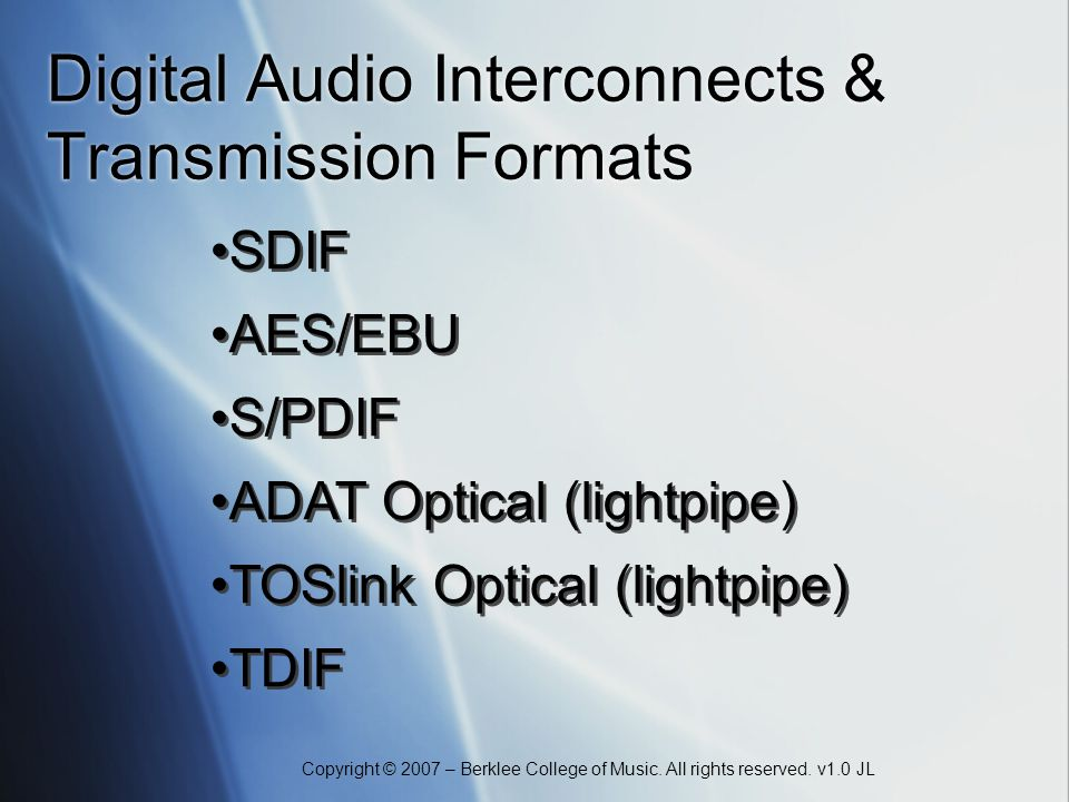Copyright © 2007 – Berklee College of Music. All rights reserved. v1.0 JL Digital Audio Interconnects & Transmission Formats SDIF AES/EBU S/PDIF ADAT