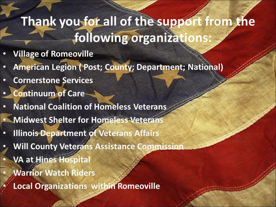 Thank you for all of the support from the following organizations: Village of Romeoville American Legion ( Post; County; Department; National) Cornerstone Services Continuum of Care National Coalition of Homeless Veterans Midwest Shelter for Homeless Veterans Illinois Department of Veterans Affairs Will County Veterans Assistance Commission VA at Hines Hospital Warrior Watch Riders Local Organizations within Romeoville