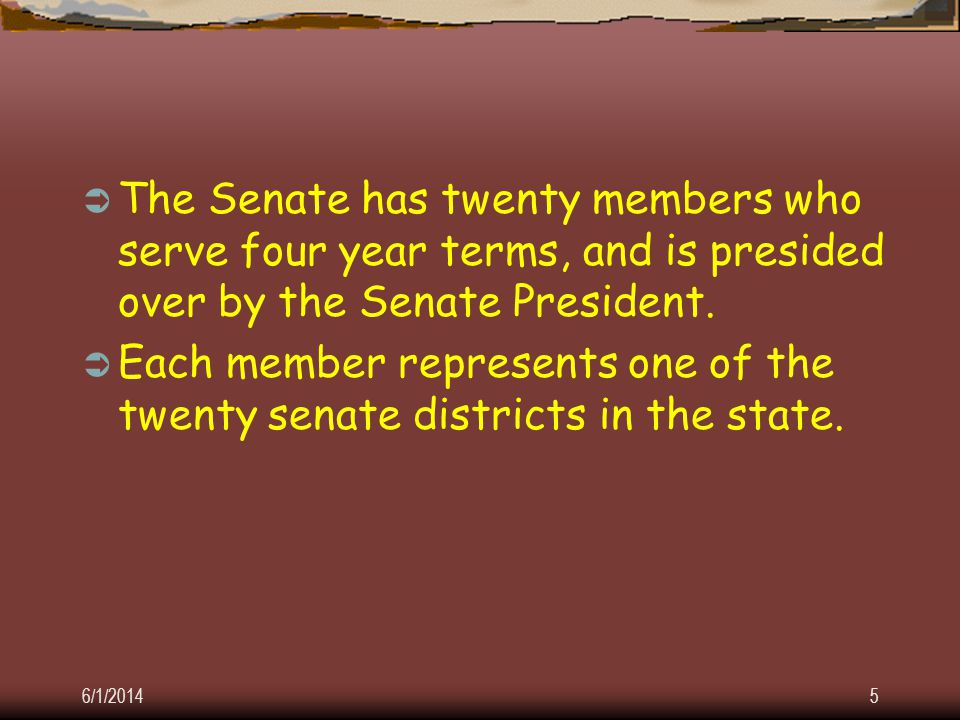 6/1/20145 The Senate has twenty members who serve four year terms, and is presided over by the Senate President.