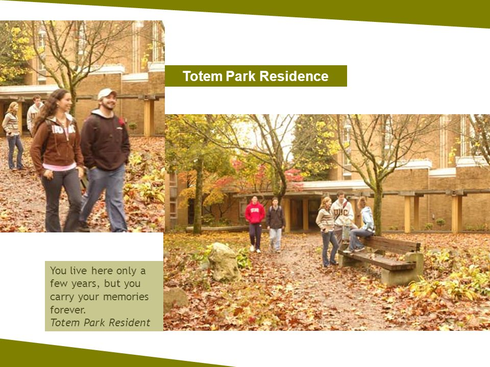 You live here only a few years, but you carry your memories forever. Totem Park Resident Totem Park Residence