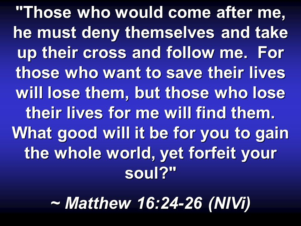 Those who would come after me, he must deny themselves and take up their cross and follow me.