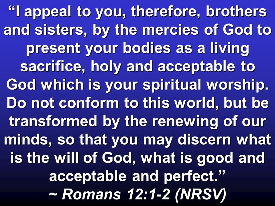 I appeal to you, therefore, brothers and sisters, by the mercies of God to present your bodies as a living sacrifice, holy and acceptable to God which