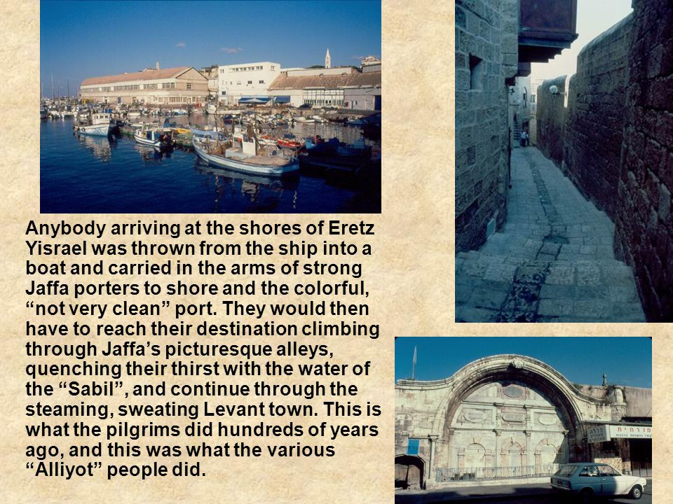Anybody arriving at the shores of Eretz Yisrael was thrown from the ship into a boat and carried in the arms of strong Jaffa porters to shore and the colorful, not very clean port.