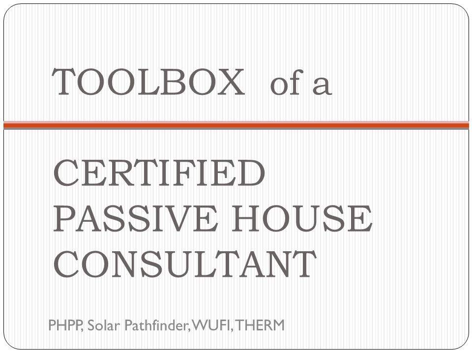 TOOLBOX of a CERTIFIED PASSIVE HOUSE CONSULTANT PHPP, Solar Pathfinder, WUFI, THERM