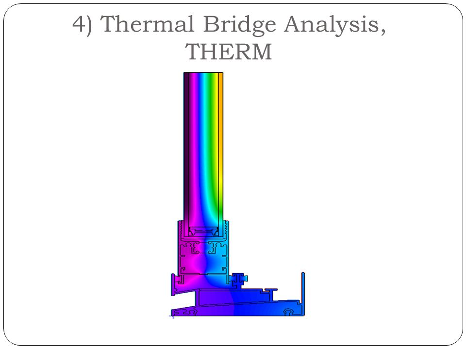 4) Thermal Bridge Analysis, THERM