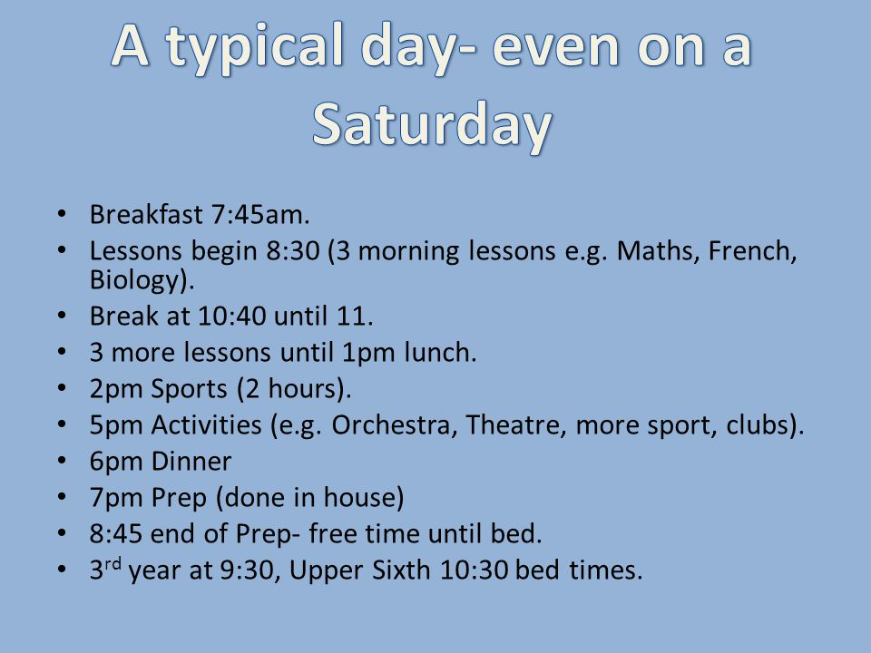 Breakfast 7:45am. Lessons begin 8:30 (3 morning lessons e.g. Maths, French, Biology). Break at 10:40 until 11. 3 more lessons until 1pm lunch. 2pm Spo