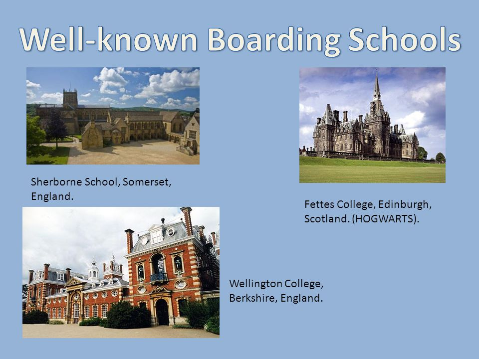 Fettes College, Edinburgh, Scotland. (HOGWARTS). Sherborne School, Somerset, England. Wellington College, Berkshire, England.