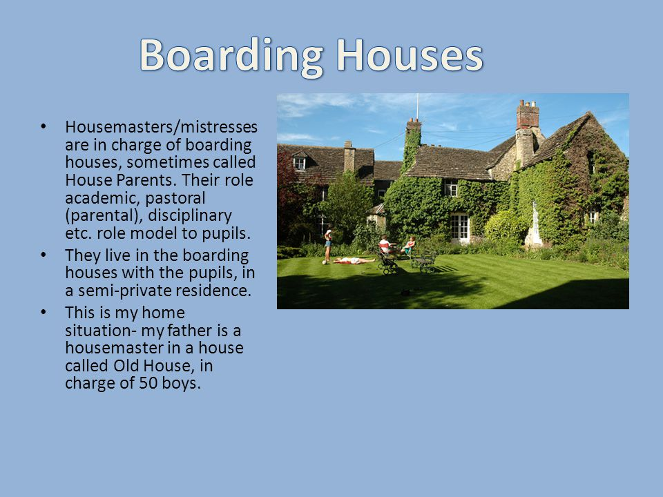 Housemasters/mistresses are in charge of boarding houses, sometimes called House Parents.