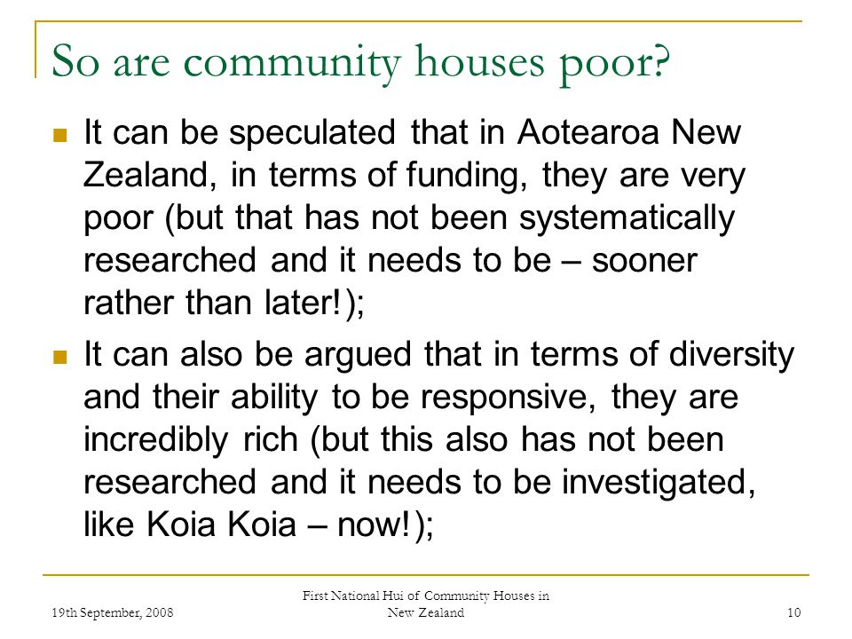 19th September, 2008 First National Hui of Community Houses in New Zealand 10 So are community houses poor.