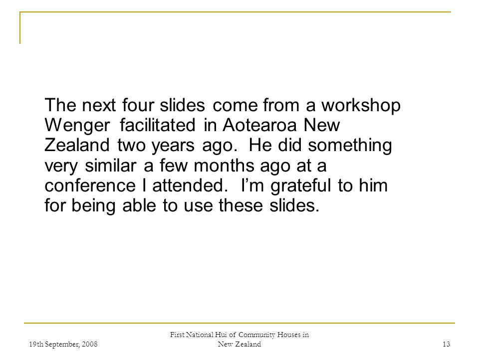 19th September, 2008 First National Hui of Community Houses in New Zealand 13 The next four slides come from a workshop Wenger facilitated in Aotearoa New Zealand two years ago.