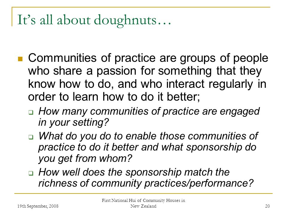 19th September, 2008 First National Hui of Community Houses in New Zealand 20 Its all about doughnuts… Communities of practice are groups of people who share a passion for something that they know how to do, and who interact regularly in order to learn how to do it better; How many communities of practice are engaged in your setting.