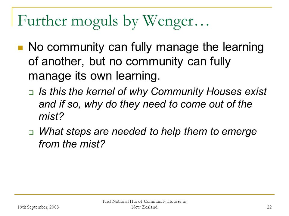 19th September, 2008 First National Hui of Community Houses in New Zealand 22 Further moguls by Wenger… No community can fully manage the learning of another, but no community can fully manage its own learning.