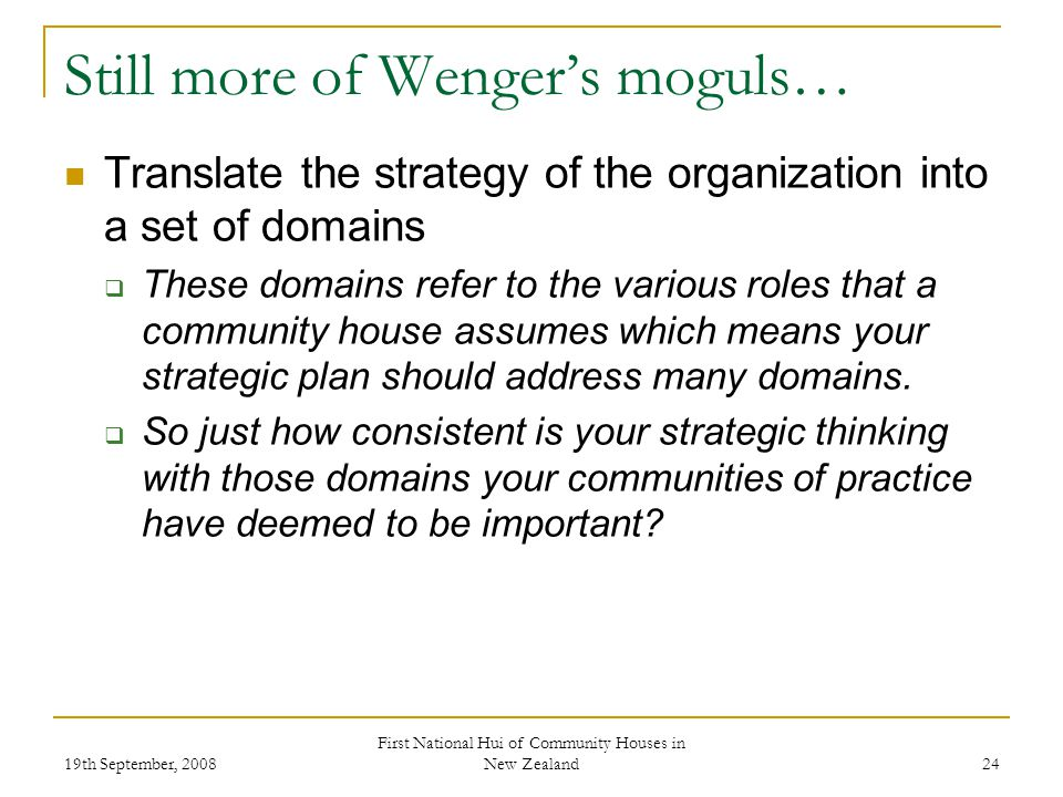 19th September, 2008 First National Hui of Community Houses in New Zealand 24 Still more of Wengers moguls… Translate the strategy of the organization into a set of domains These domains refer to the various roles that a community house assumes which means your strategic plan should address many domains.