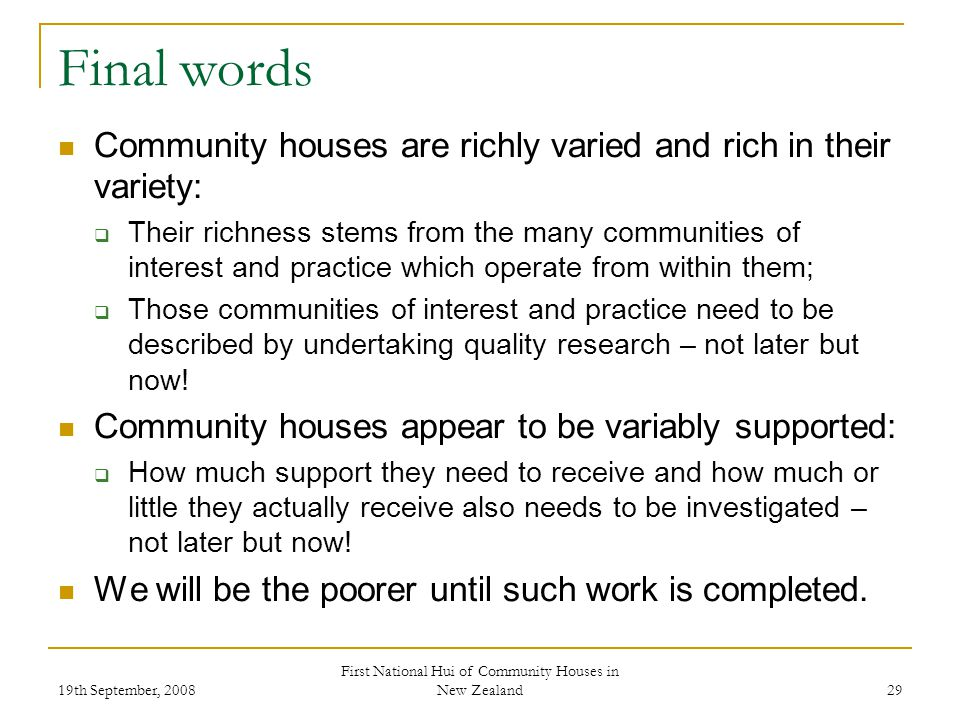 19th September, 2008 First National Hui of Community Houses in New Zealand 29 Final words Community houses are richly varied and rich in their variety: Their richness stems from the many communities of interest and practice which operate from within them; Those communities of interest and practice need to be described by undertaking quality research – not later but now.