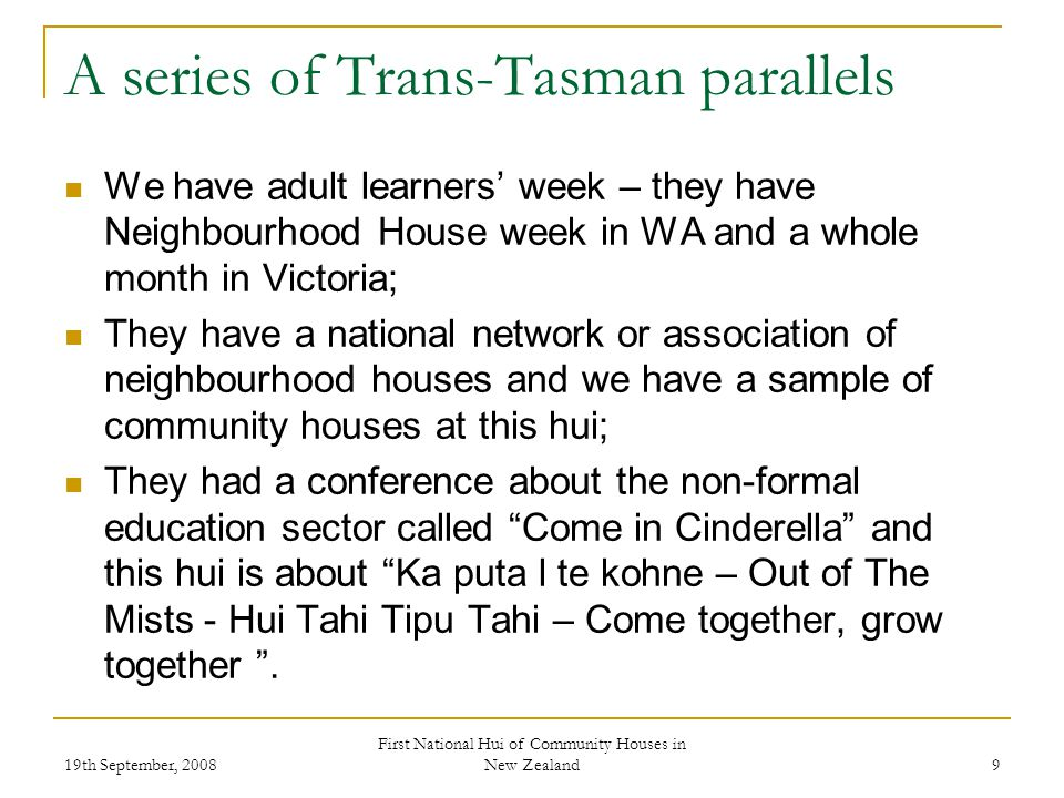 19th September, 2008 First National Hui of Community Houses in New Zealand 9 A series of Trans-Tasman parallels We have adult learners week – they have Neighbourhood House week in WA and a whole month in Victoria; They have a national network or association of neighbourhood houses and we have a sample of community houses at this hui; They had a conference about the non-formal education sector called Come in Cinderella and this hui is about Ka puta l te kohne – Out of The Mists - Hui Tahi Tipu Tahi – Come together, grow together.