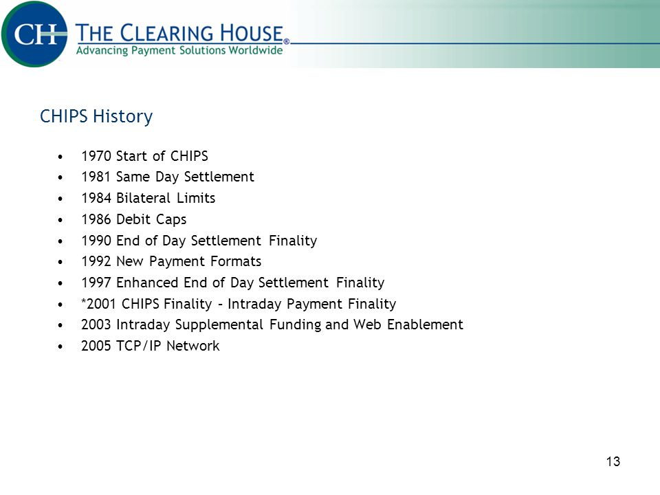 13 CHIPS History 1970 Start of CHIPS 1981 Same Day Settlement 1984 Bilateral Limits 1986 Debit Caps 1990 End of Day Settlement Finality 1992 New Payme