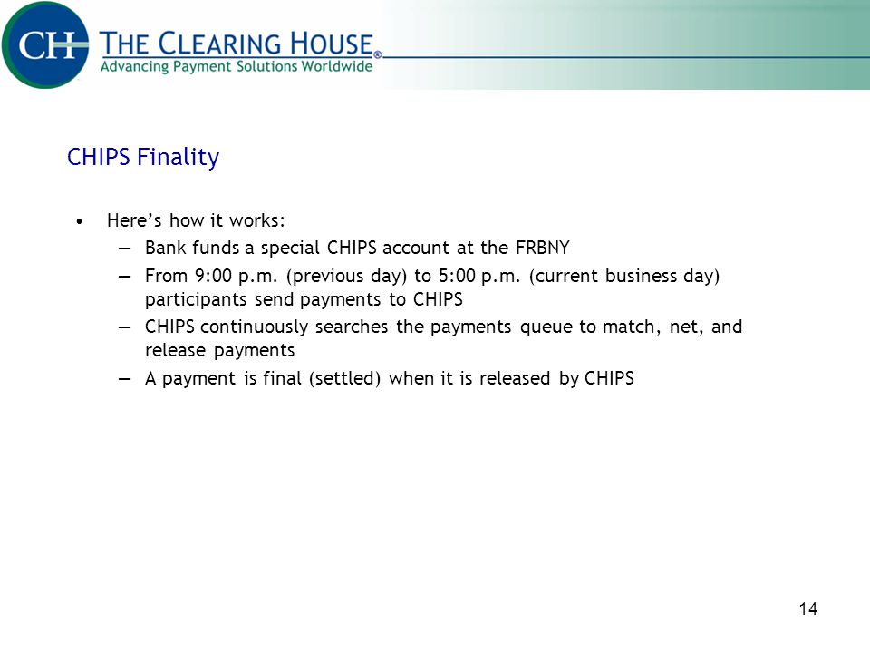 14 Heres how it works: Bank funds a special CHIPS account at the FRBNY From 9:00 p.m. (previous day) to 5:00 p.m. (current business day) participants
