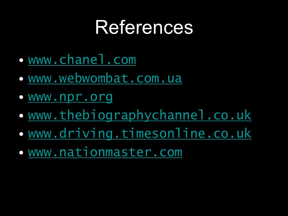 References www.chanel.com www.webwombat.com.ua www.npr.org www.thebiographychannel.co.uk www.driving.timesonline.co.uk www.nationmaster.com