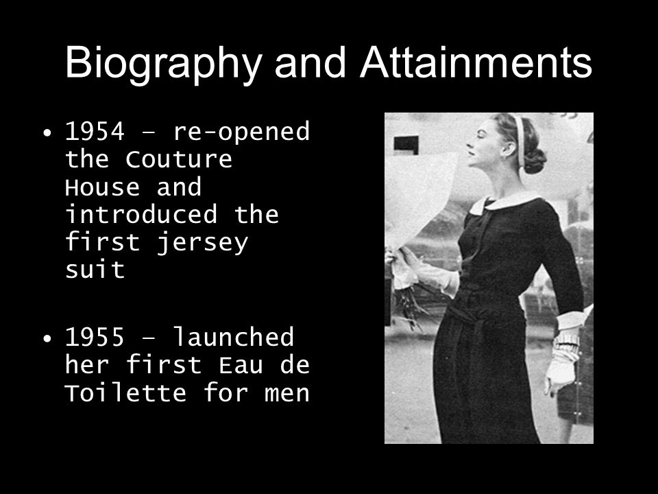 Biography and Attainments 1954 – re-opened the Couture House and introduced the first jersey suit 1955 – launched her first Eau de Toilette for men