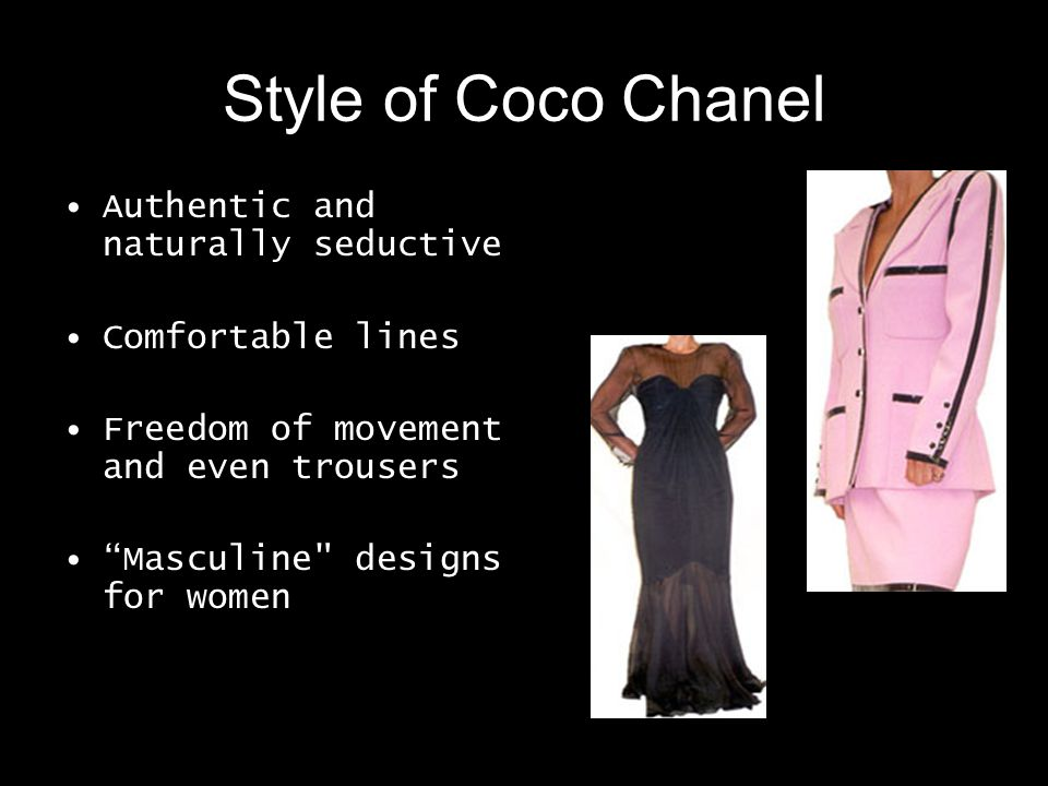 Style of Coco Chanel Authentic and naturally seductive Comfortable lines Freedom of movement and even trousers Masculine designs for women