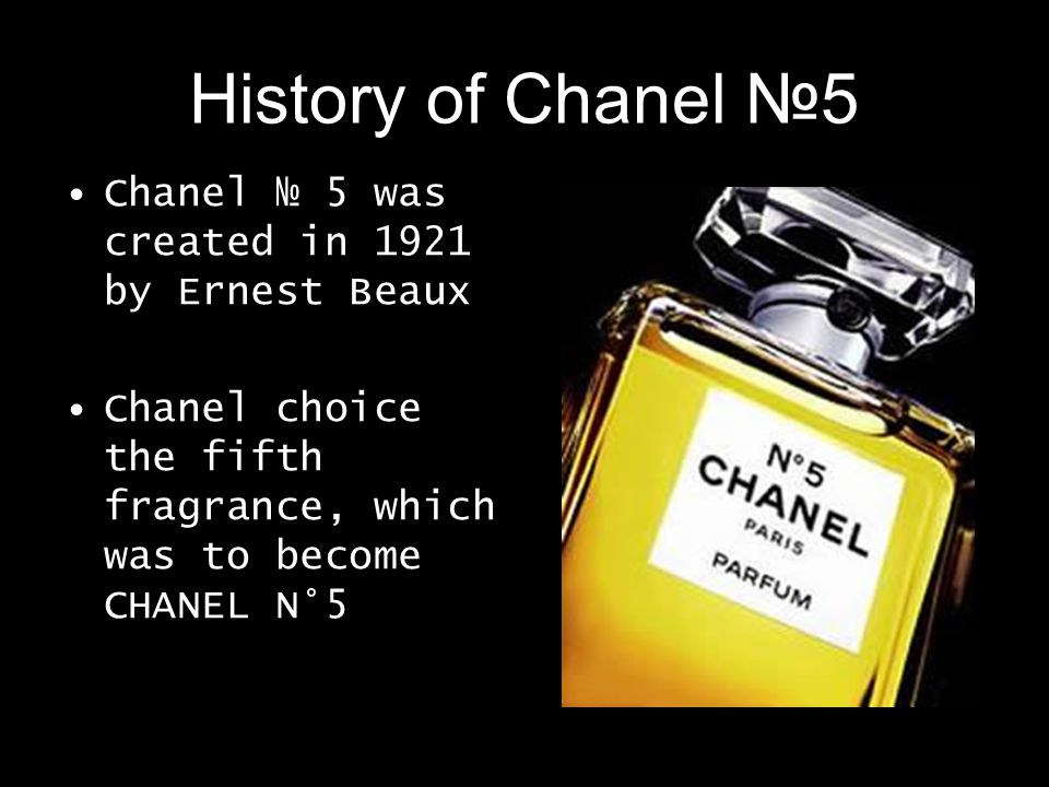 History of Chanel 5 Chanel 5 was created in 1921 by Ernest Beaux Chanel choice the fifth fragrance, which was to become CHANEL N°5