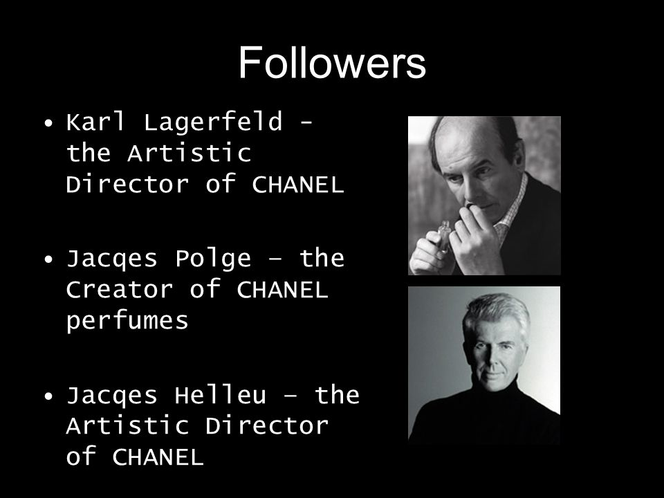Followers Karl Lagerfeld - the Artistic Director of CHANEL Jacqes Polge – the Creator of CHANEL perfumes Jacqes Helleu – the Artistic Director of CHAN
