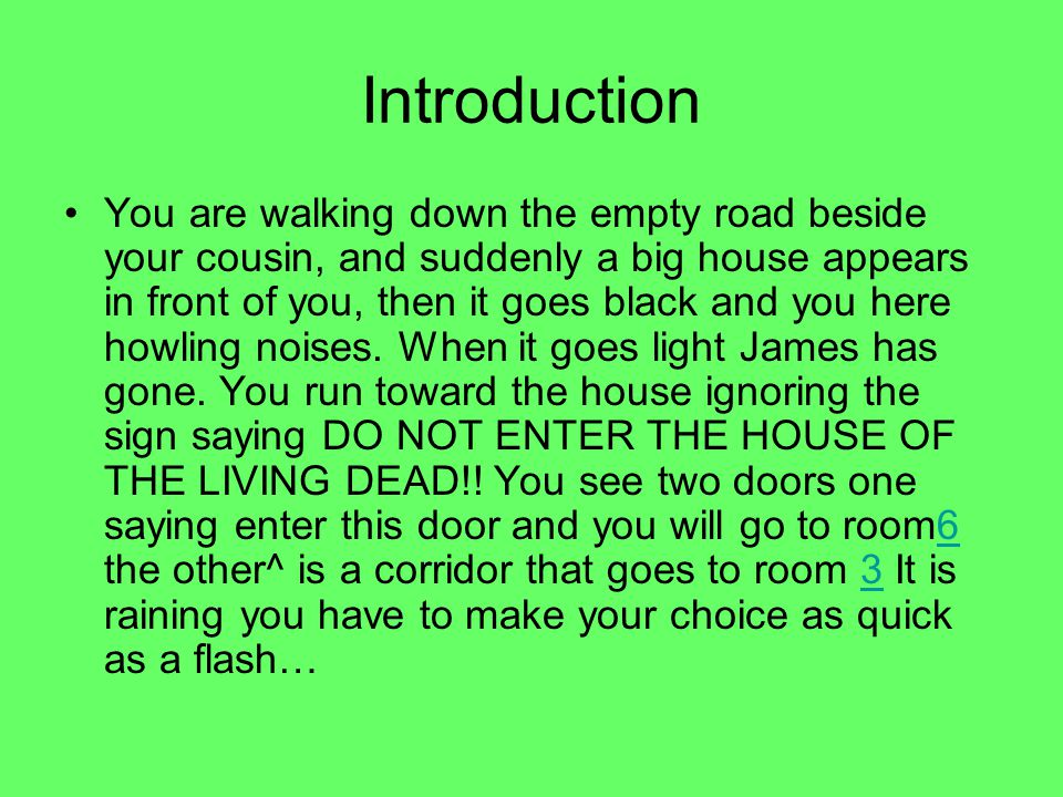 Introduction You are walking down the empty road beside your cousin, and suddenly a big house appears in front of you, then it goes black and you here howling noises.