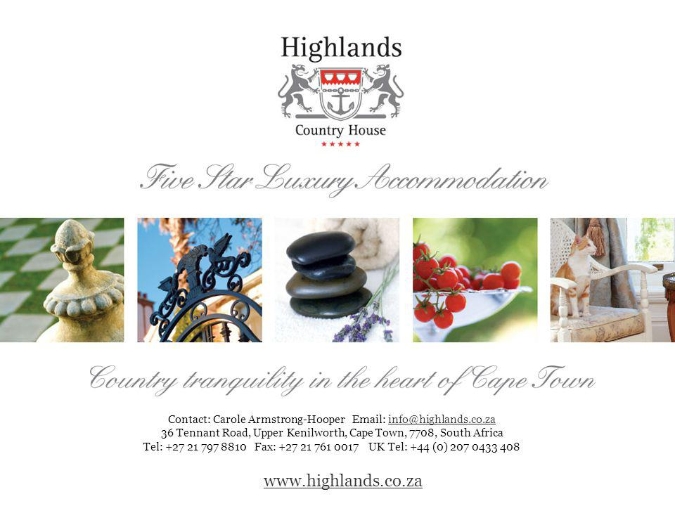 www.highlands.co.za Contact: Carole Armstrong-Hooper Email: info@highlands.co.zainfo@highlands.co.za 36 Tennant Road, Upper Kenilworth, Cape Town, 7708, South Africa Tel: +27 21 797 8810 Fax: +27 21 761 0017 UK Tel: +44 (0) 207 0433 408