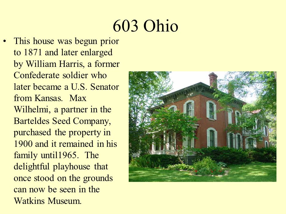603 Ohio This house was begun prior to 1871 and later enlarged by William Harris, a former Confederate soldier who later became a U.S. Senator from Ka