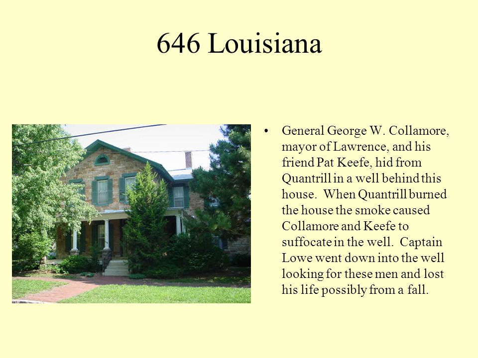 646 Louisiana General George W. Collamore, mayor of Lawrence, and his friend Pat Keefe, hid from Quantrill in a well behind this house. When Quantrill