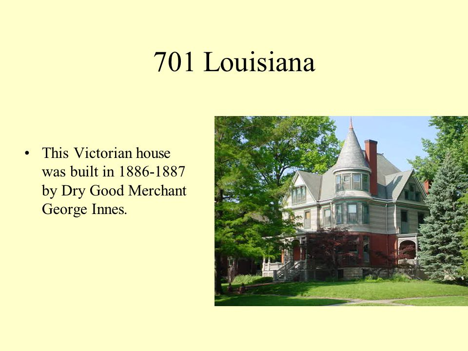 701 Louisiana This Victorian house was built in 1886-1887 by Dry Good Merchant George Innes.