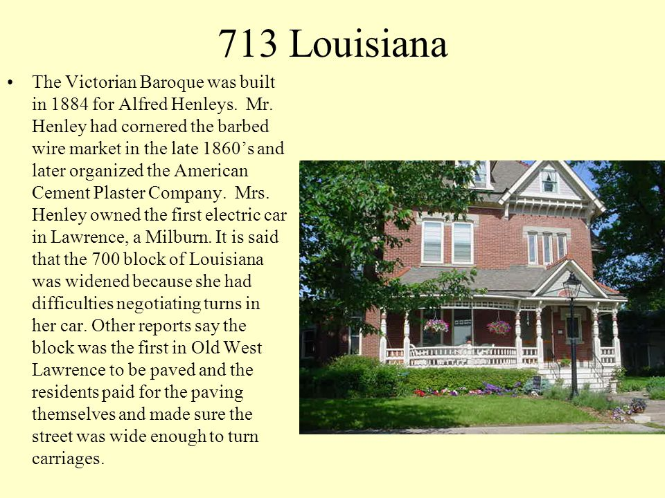 713 Louisiana The Victorian Baroque was built in 1884 for Alfred Henleys. Mr. Henley had cornered the barbed wire market in the late 1860s and later o
