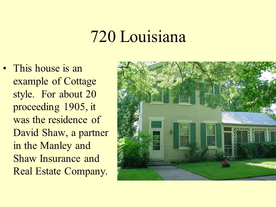 720 Louisiana This house is an example of Cottage style. For about 20 proceeding 1905, it was the residence of David Shaw, a partner in the Manley and