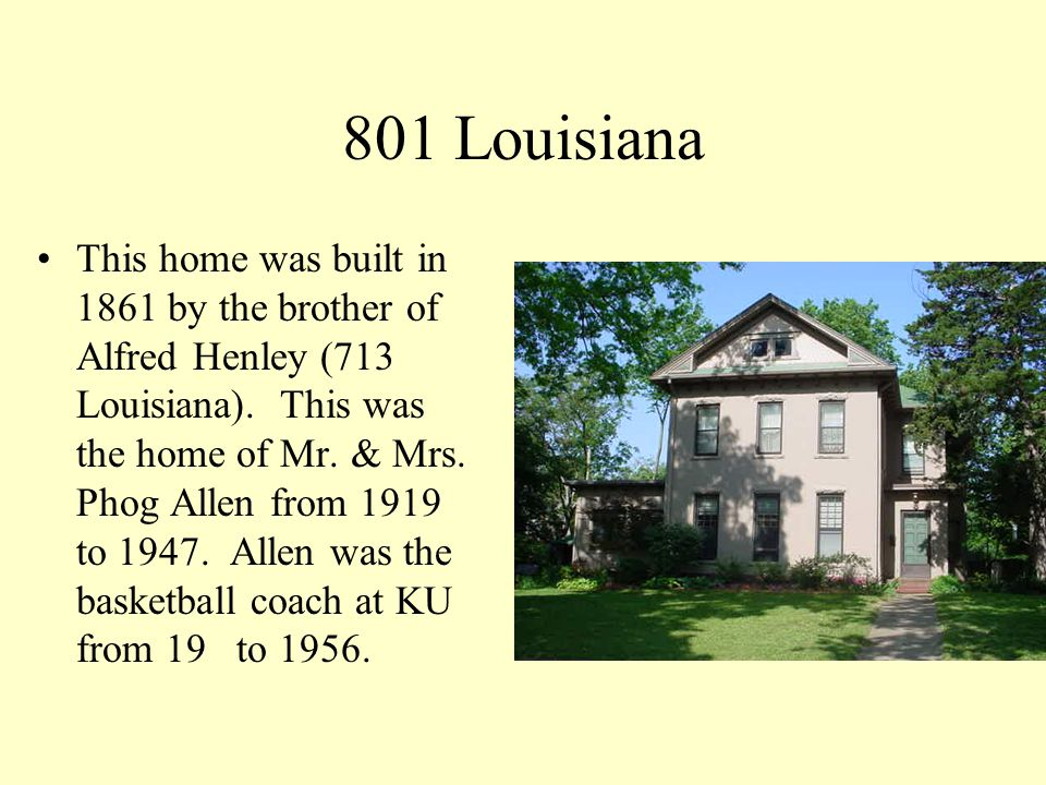 801 Louisiana This home was built in 1861 by the brother of Alfred Henley (713 Louisiana). This was the home of Mr. & Mrs. Phog Allen from 1919 to 194