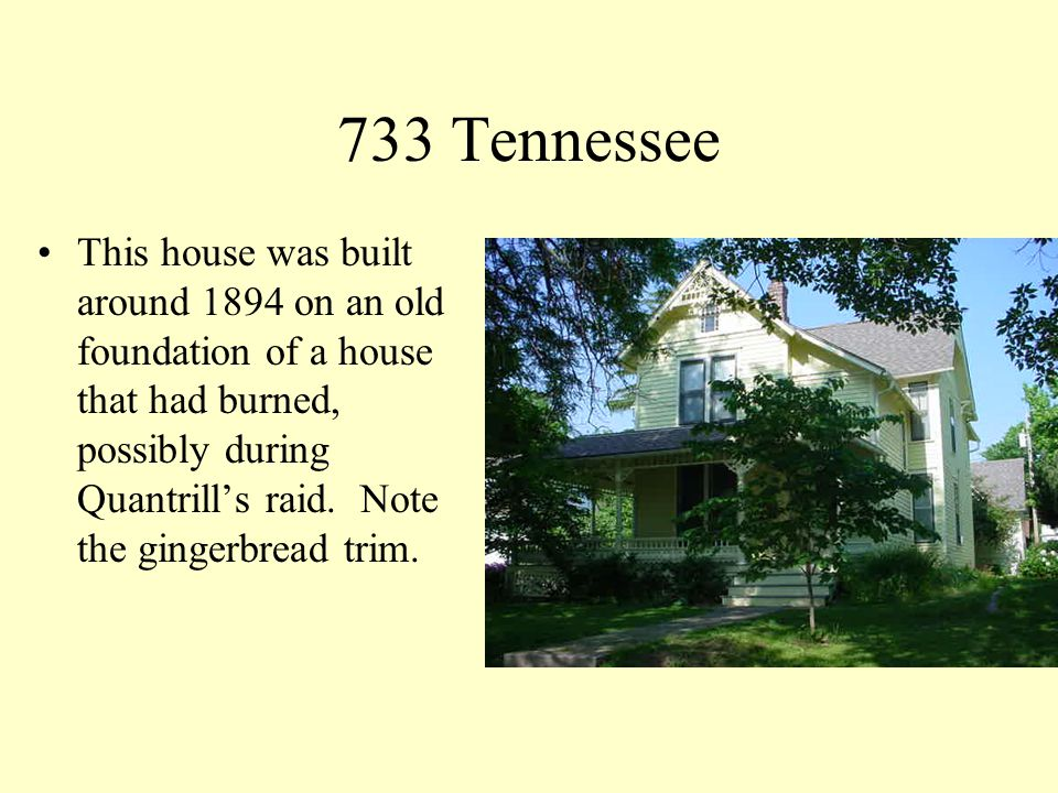 733 Tennessee This house was built around 1894 on an old foundation of a house that had burned, possibly during Quantrills raid.