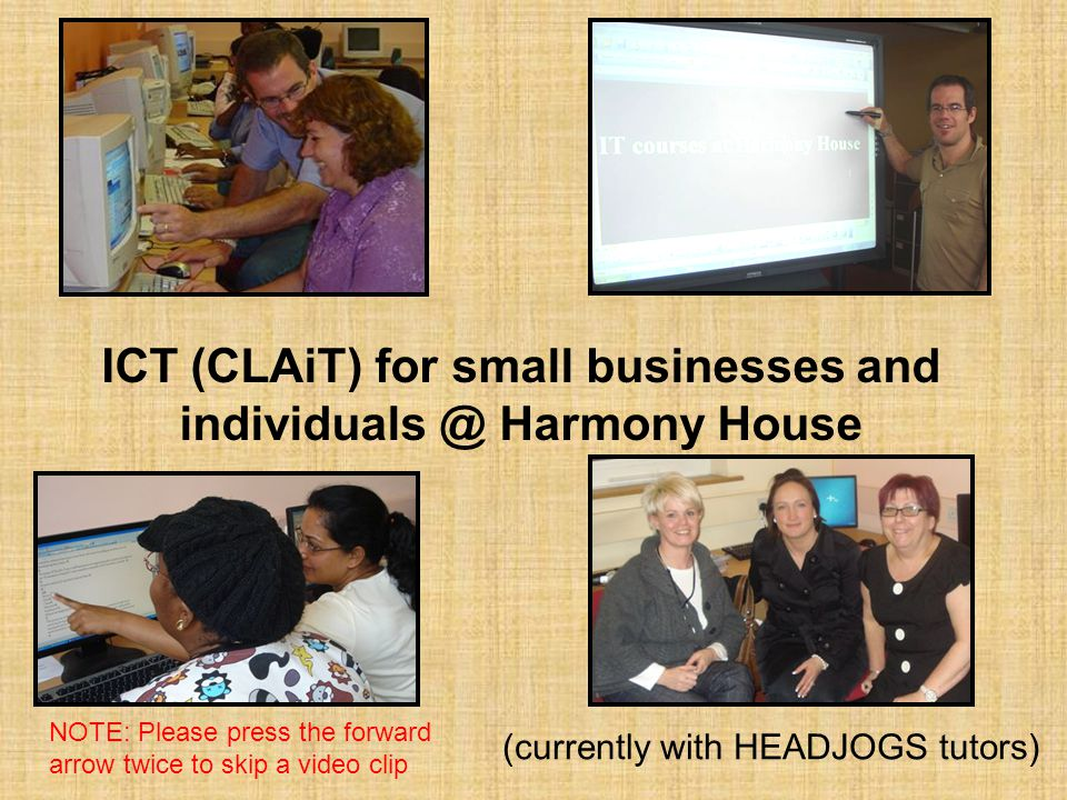 ICT (CLAiT) for small businesses and individuals @ Harmony House (currently with HEADJOGS tutors) NOTE: Please press the forward arrow twice to skip a
