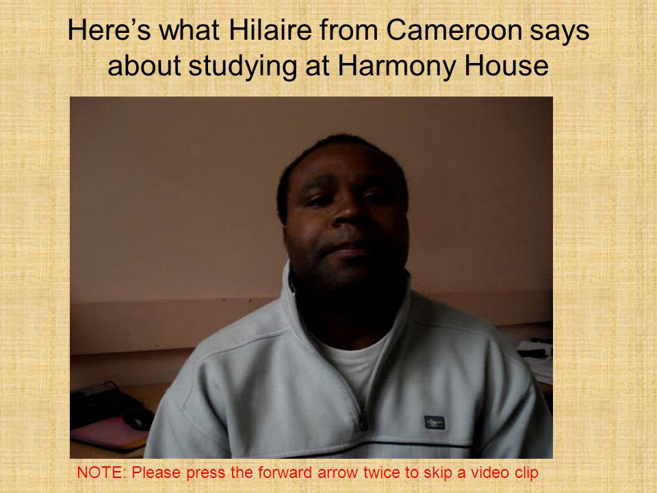 Heres what Hilaire from Cameroon says about studying at Harmony House NOTE: Please press the forward arrow twice to skip a video clip