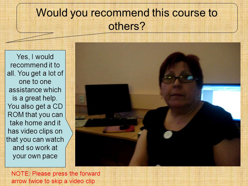 Would you recommend this course to others? Yes, I would recommend it to all. You get a lot of one to one assistance which is a great help. You also ge