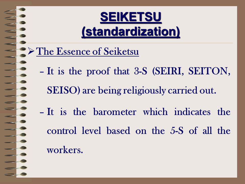 The Essence of Seiketsu –It is the proof that 3-S (SEIRI, SEITON, SEISO) are being religiously carried out. –It is the barometer which indicates the c