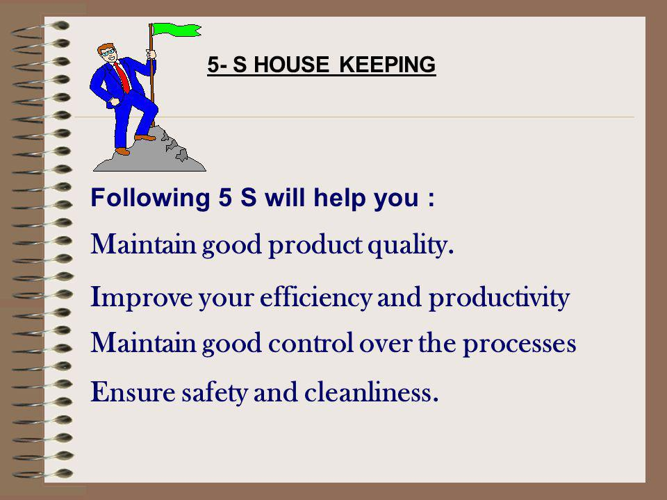 5- S HOUSE KEEPING Following 5 S will help you : Maintain good product quality. Improve your efficiency and productivity Maintain good control over th
